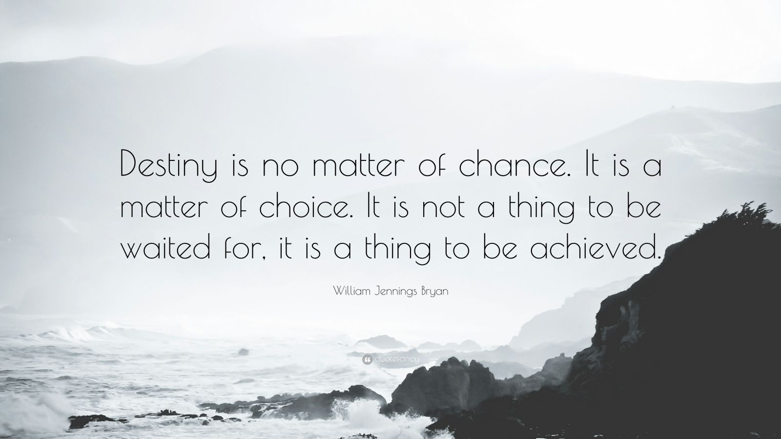 """William Jennings Bryan Quote: """"Destiny is no matter of chance. It is a matter of choice. It is not a thing to be waited for, it is a thing to be achieved."""""""