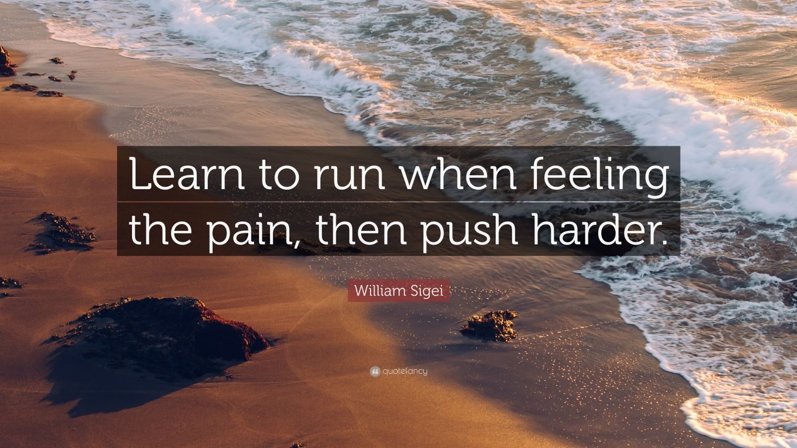 "William Sigei Quote: ""Learn to run when feeling the pain, then push harder."""