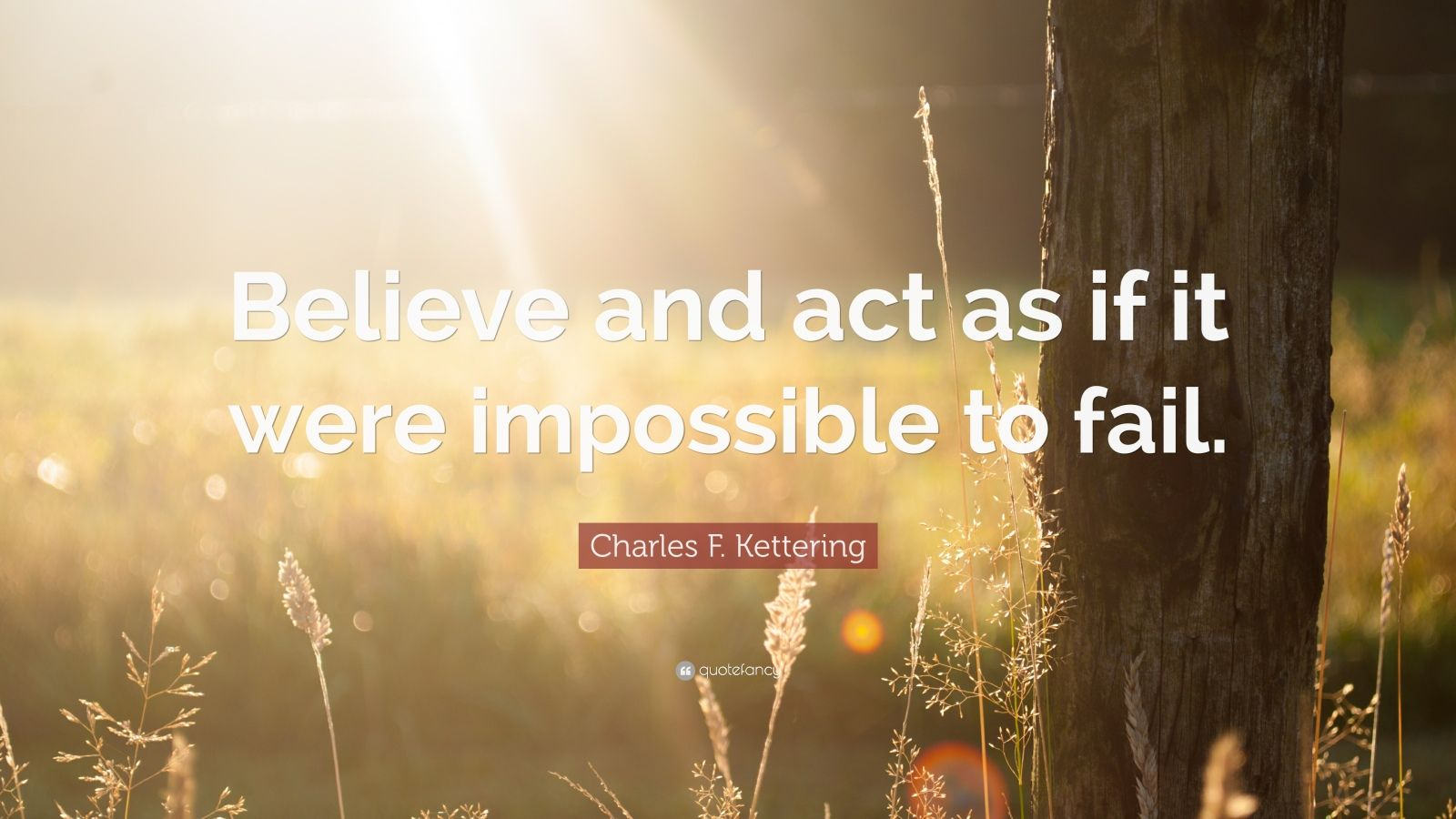 "Charles F. Kettering Quote: ""Believe and act as if it were impossible to fail."""
