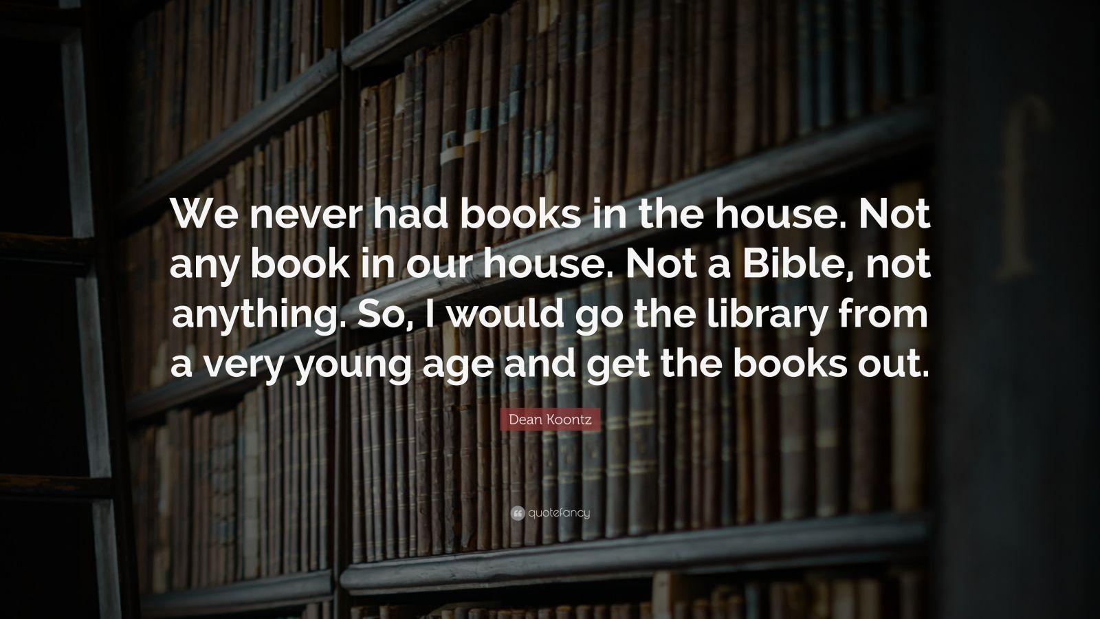 "Dean Koontz Quote: ""We Never Had Books In The House. Not"