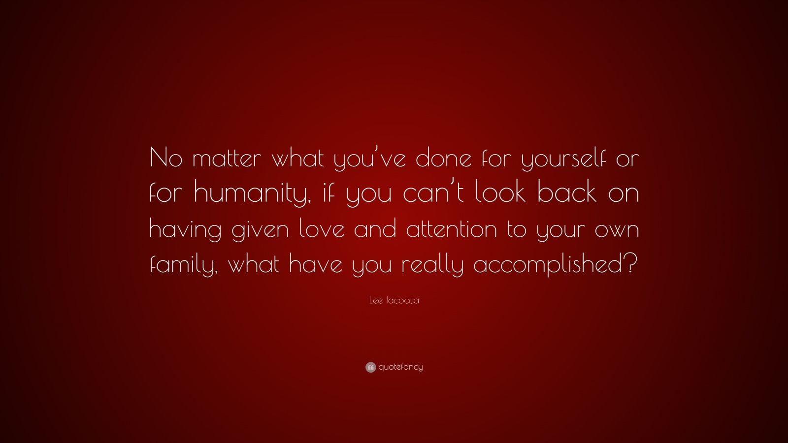 "Lee Iacocca Quote: ""No matter what you've done for yourself or for humanity, if you can't look back on having given love and attention to your own family, what have you really accomplished?"""