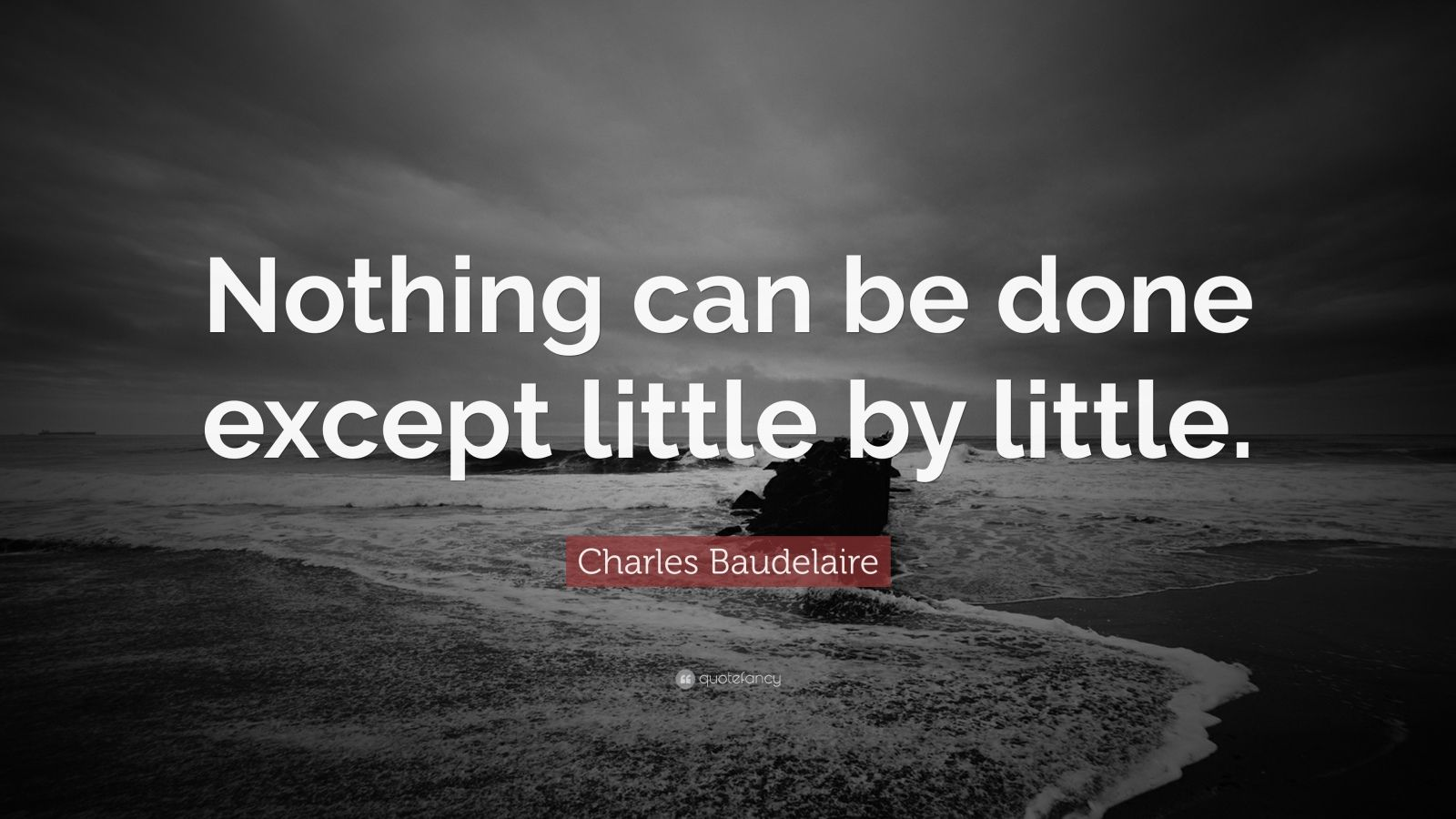 "Charles Baudelaire Quote: ""Nothing can be done except little by little."""