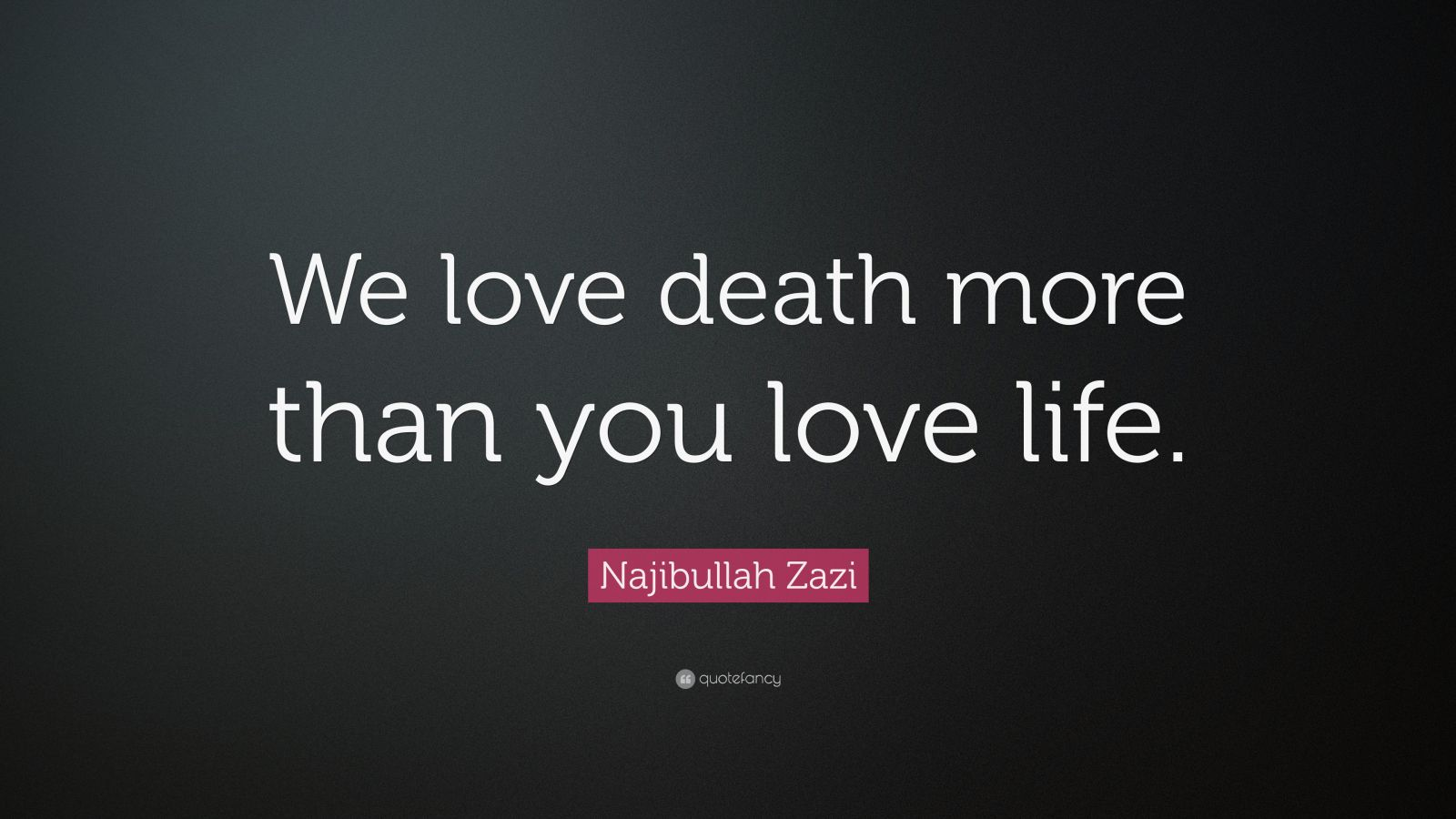 Najibullah Zazi Quote We Love Death More Than You Love Life 7 Wallpapers Quotefancy