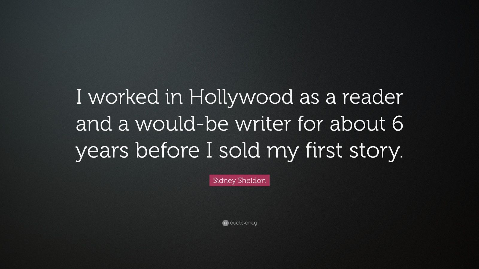 """Sidney Sheldon Quote: """"I worked in Hollywood as a reader and a would-be writer for about 6 years before I sold my first story."""""""
