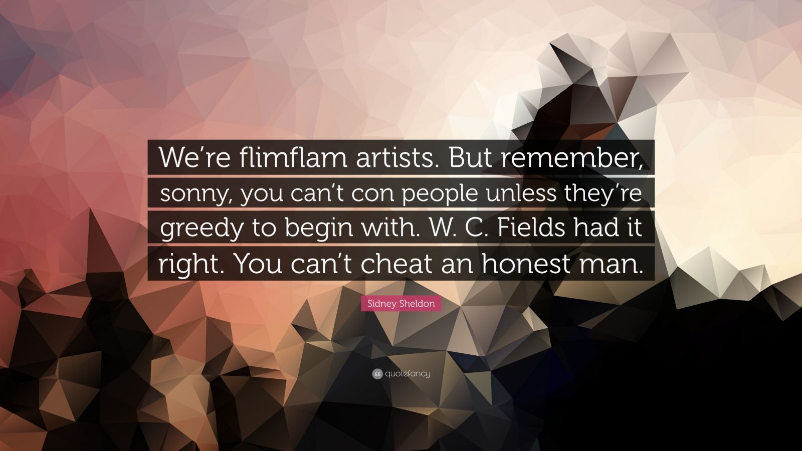 "Sidney Sheldon Quote: ""We're flimflam artists. But remember, sonny, you can't con people unless they're greedy to begin with. W. C. Fields had it right. You can't cheat an honest man."""