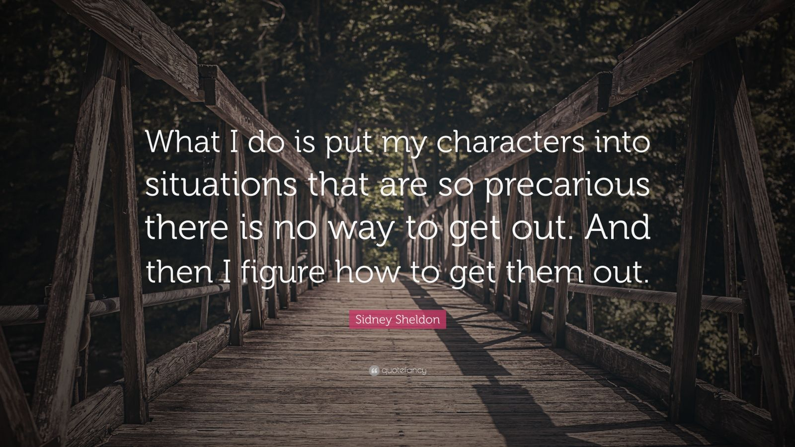 "Sidney Sheldon Quote: ""What I do is put my characters into situations that are so precarious there is no way to get out. And then I figure how to get them out."""