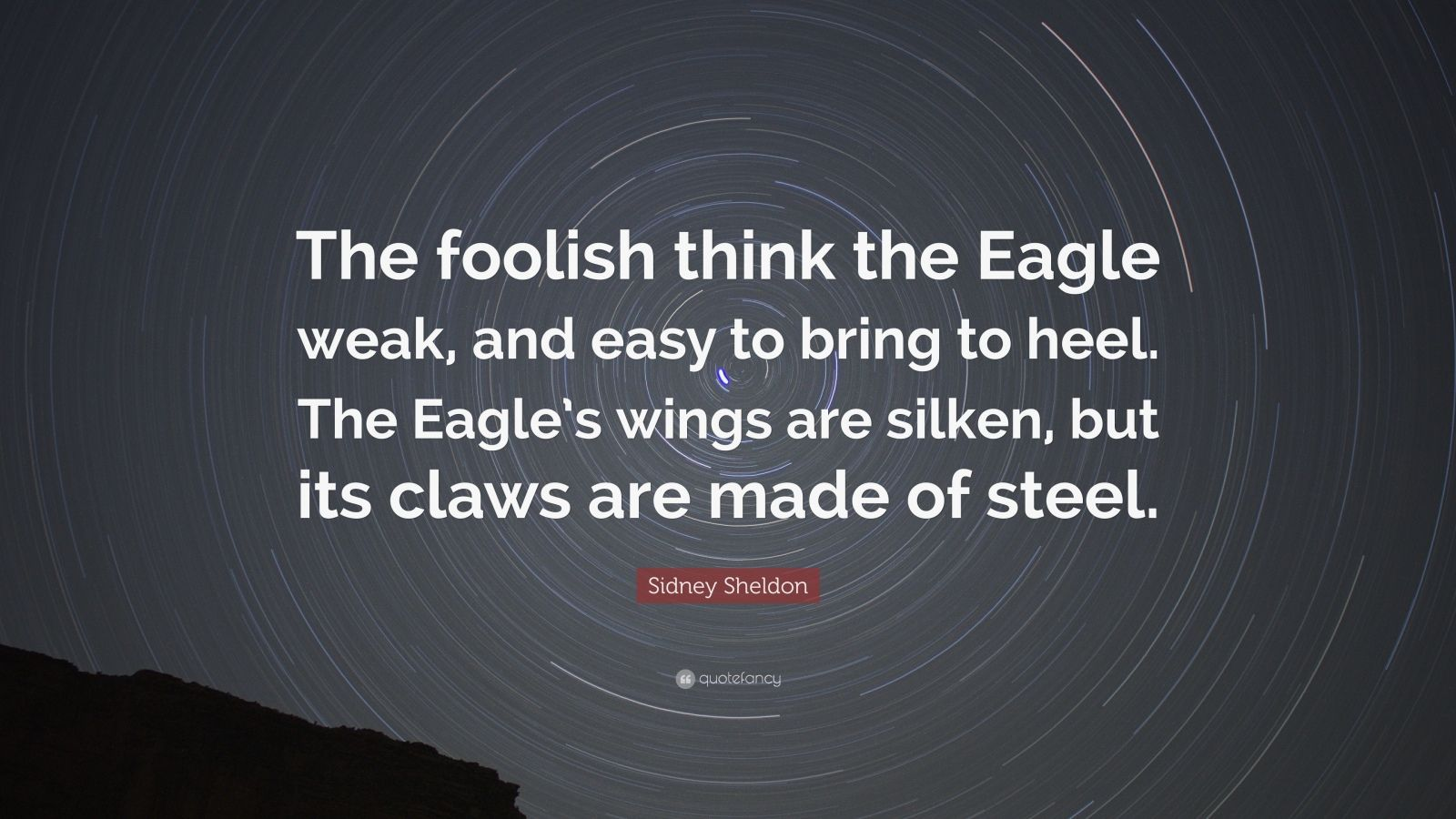 "Sidney Sheldon Quote: ""The foolish think the Eagle weak, and easy to bring to heel. The Eagle's wings are silken, but its claws are made of steel."""