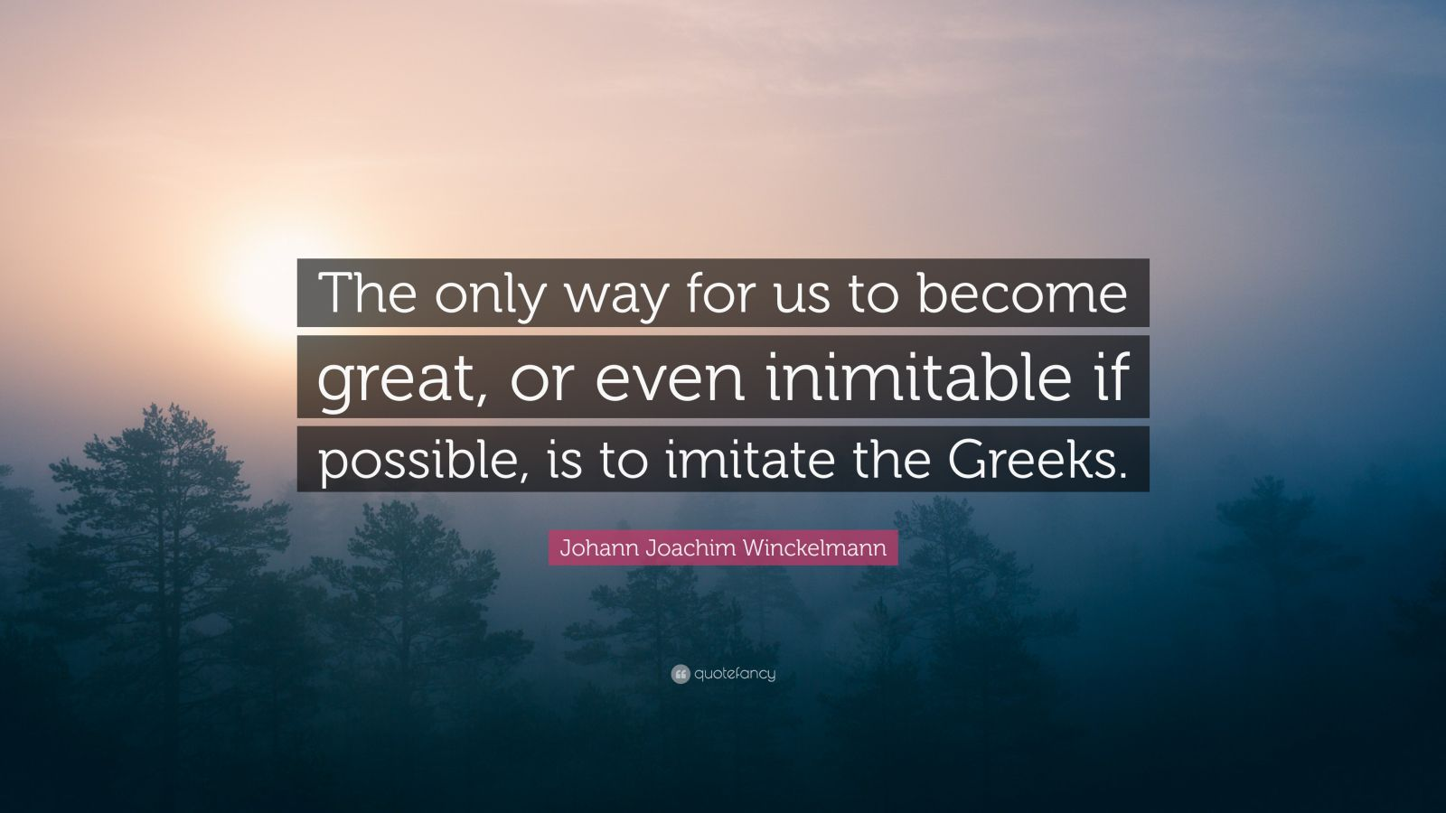 """Johann Joachim Winckelmann Quote: """"The only way for us to become great, or even inimitable if possible, is to imitate the Greeks."""""""