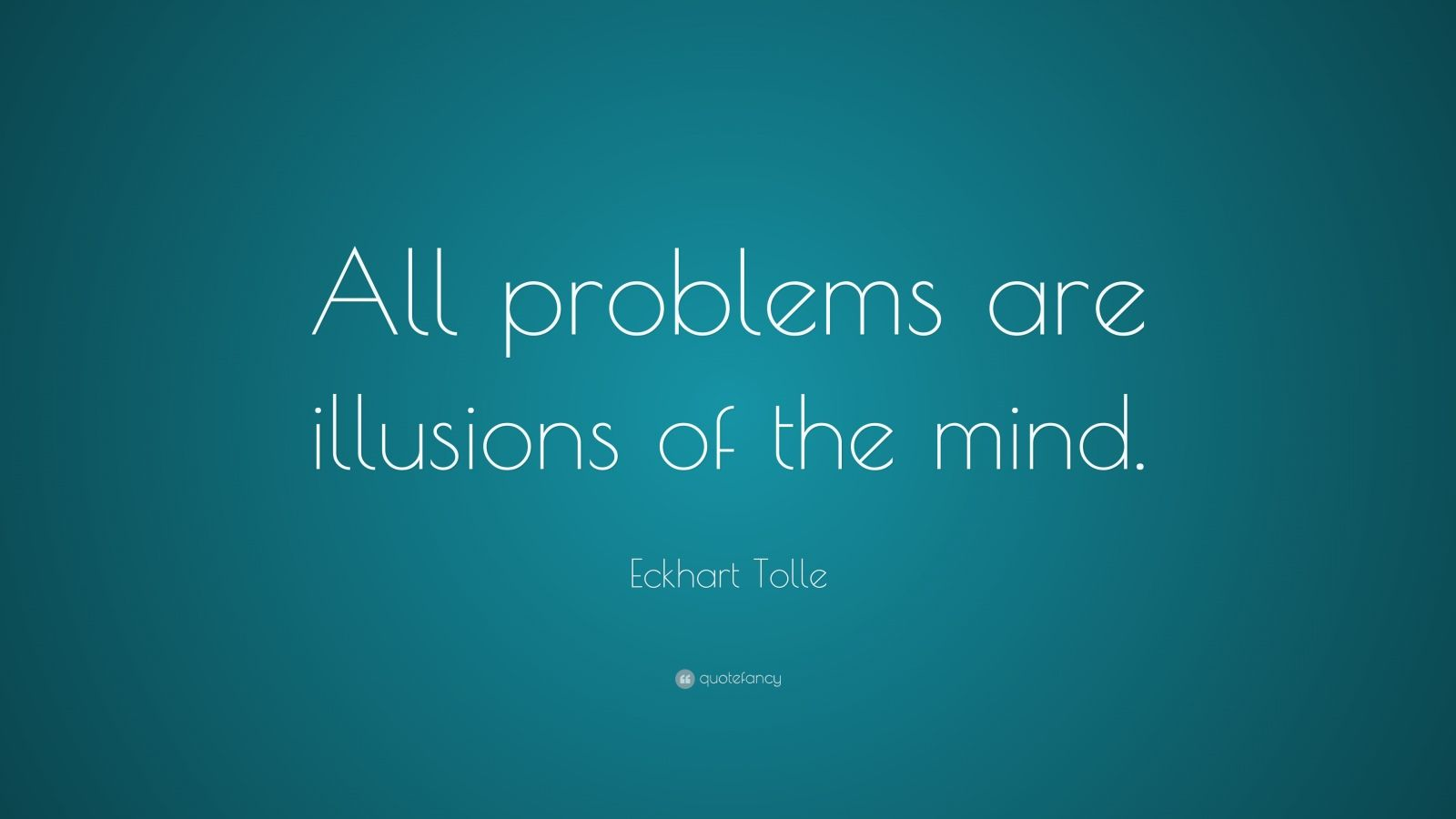 "Eckhart Tolle Quote: ""All problems are illusions of the mind."""