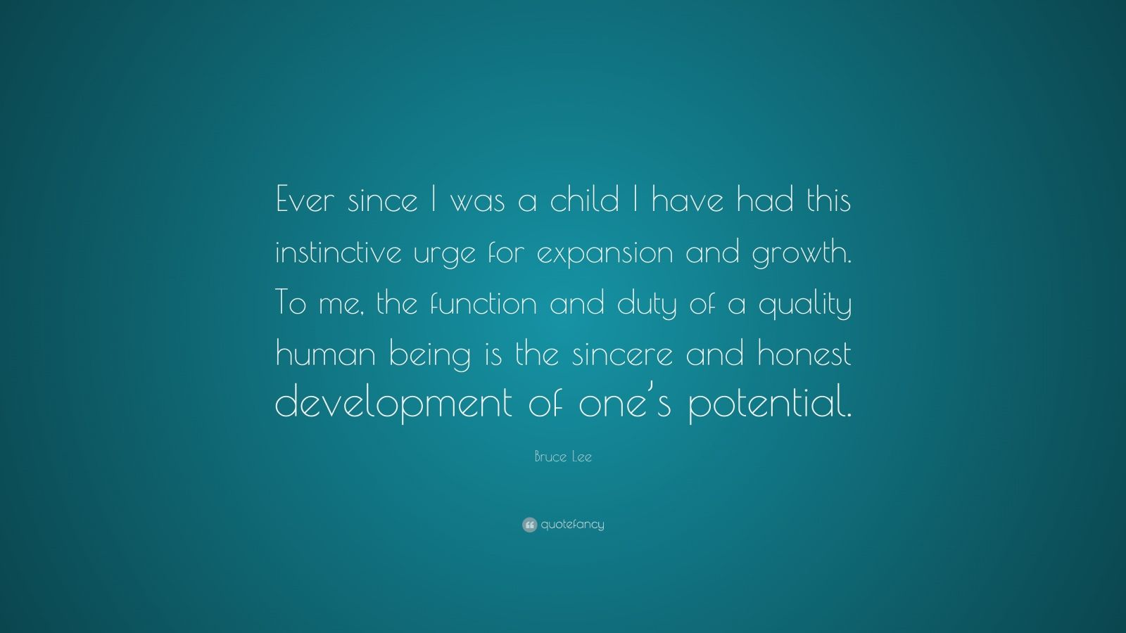 """Bruce Lee Quote: """"Ever since I was a child I have had this instinctive urge for expansion and growth. To me, the function and duty of a quality human being is the sincere and honest development of one's potential."""""""