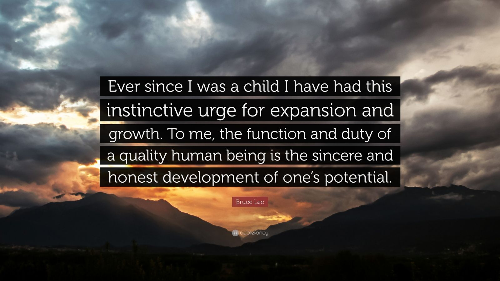 "Bruce Lee Quote: ""Ever since I was a child I have had this instinctive urge for expansion and growth. To me, the function and duty of a quality human being is the sincere and honest development of one's potential."""