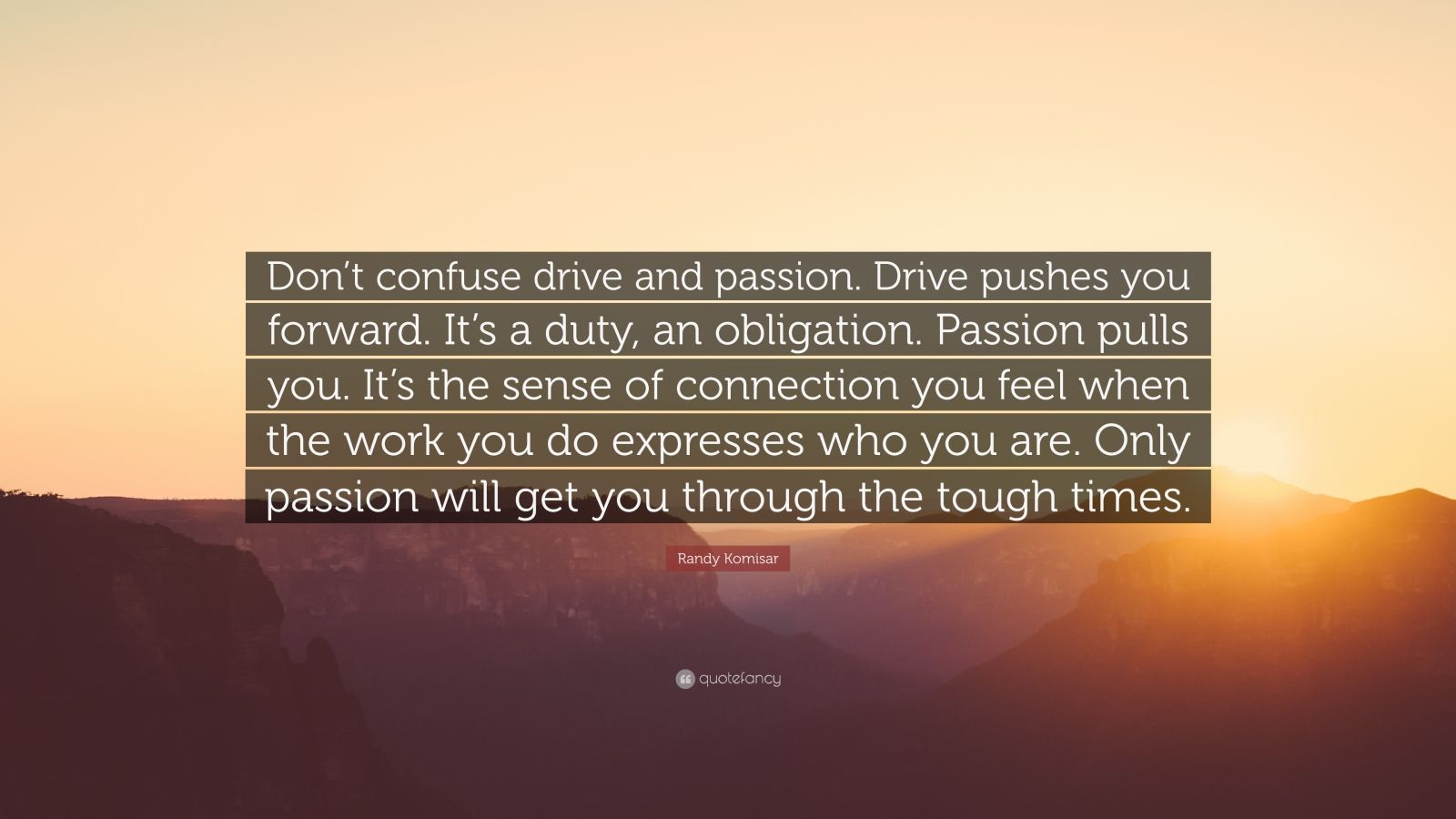 """Randy Komisar Quote: """"Don't confuse drive and passion. Drive pushes you forward. It's a duty, an obligation. Passion pulls you. It's the sense of connection you feel when the work you do expresses who you are. Only passion will get you through the tough times."""""""