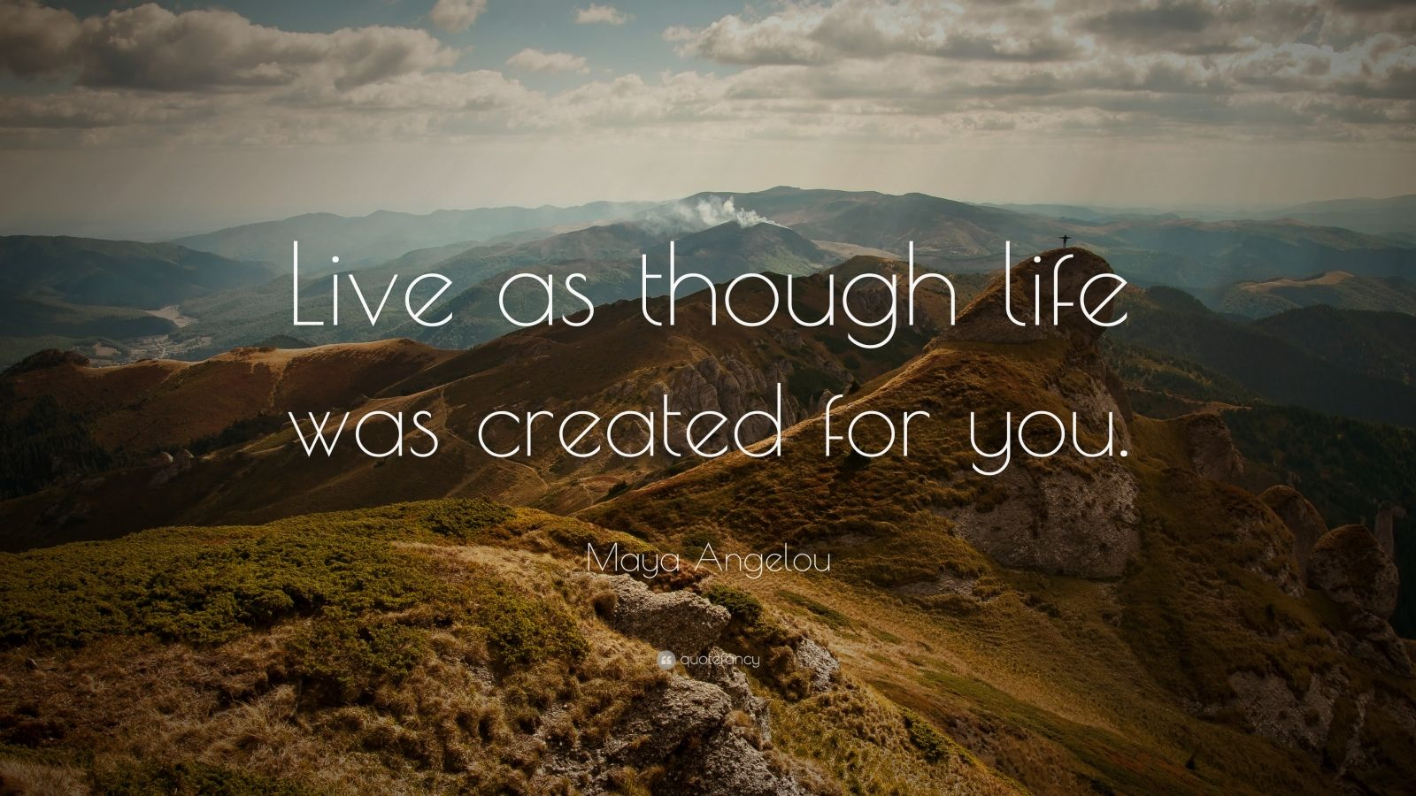 "Maya Angelou Quote: ""Live as though life was created for you."""