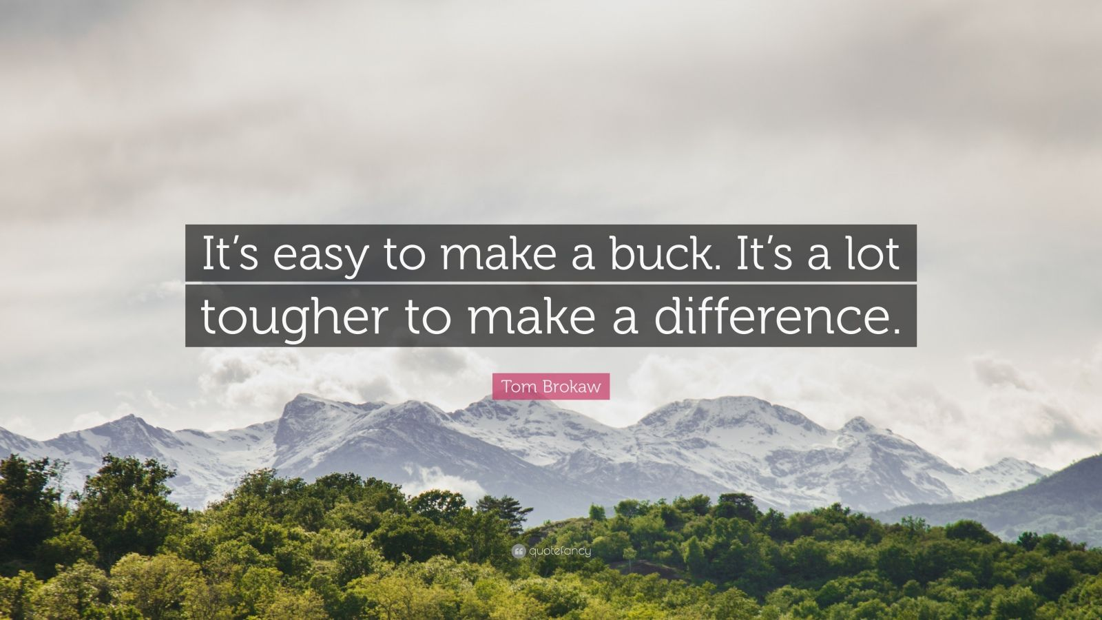 """Tom Brokaw Quote: """"It's easy to make a buck. It's a lot tougher to make a difference."""""""