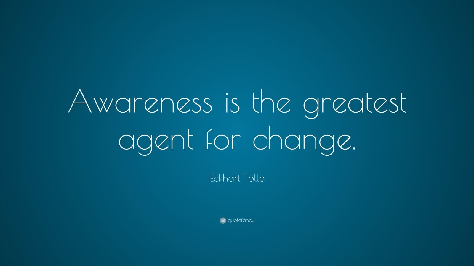 "Eckhart Tolle Quote: ""Awareness is the greatest agent for change."""