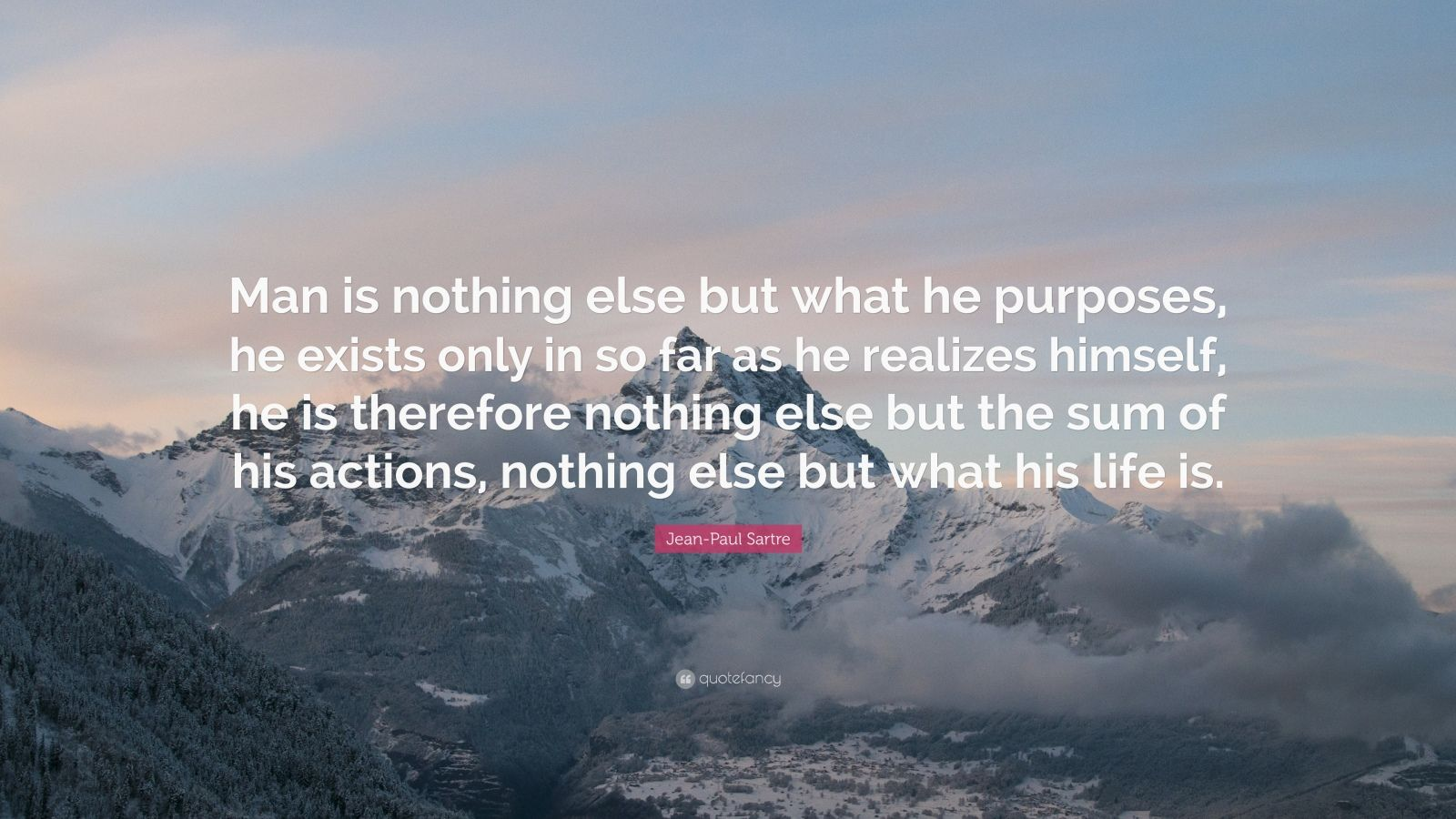 """Jean-Paul Sartre Quote: """"Man is nothing else but what he purposes, he exists only in so far as he realizes himself, he is therefore nothing else but the sum of his actions, nothing else but what his life is."""""""