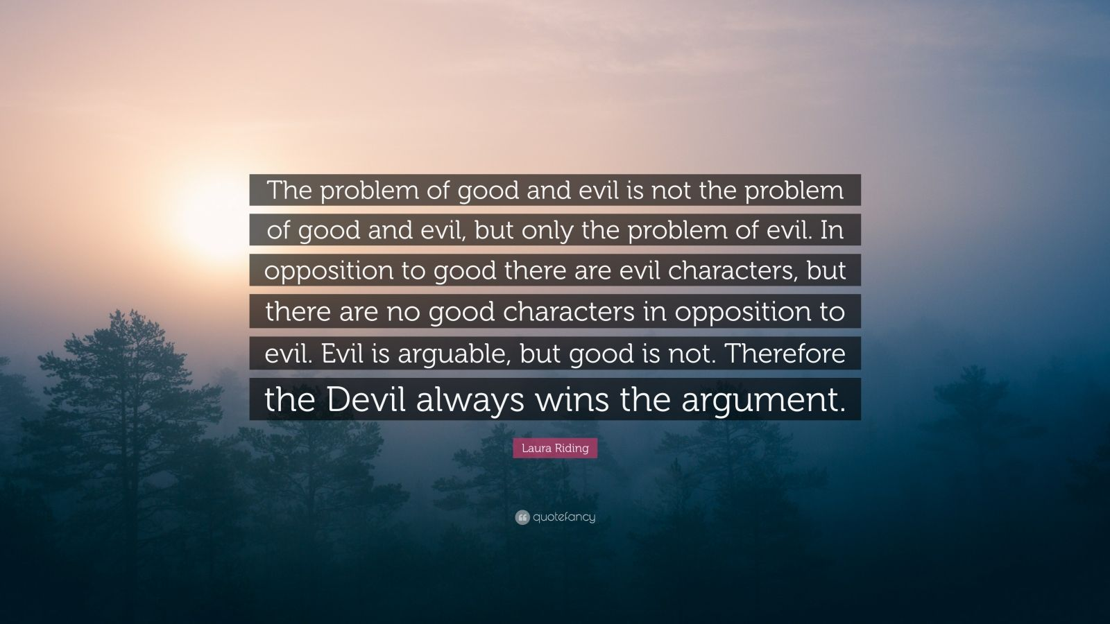 """Laura Riding Quote: """"The problem of good and evil is not the problem of good and evil, but only the problem of evil. In opposition to good there are evil characters, but there are no good characters in opposition to evil. Evil is arguable, but good is not. Therefore the Devil always wins the argument."""""""