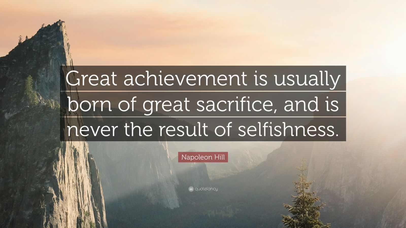 "Napoleon Hill Quote: ""Great achievement is usually born of great sacrifice, and is never the result of selfishness."""