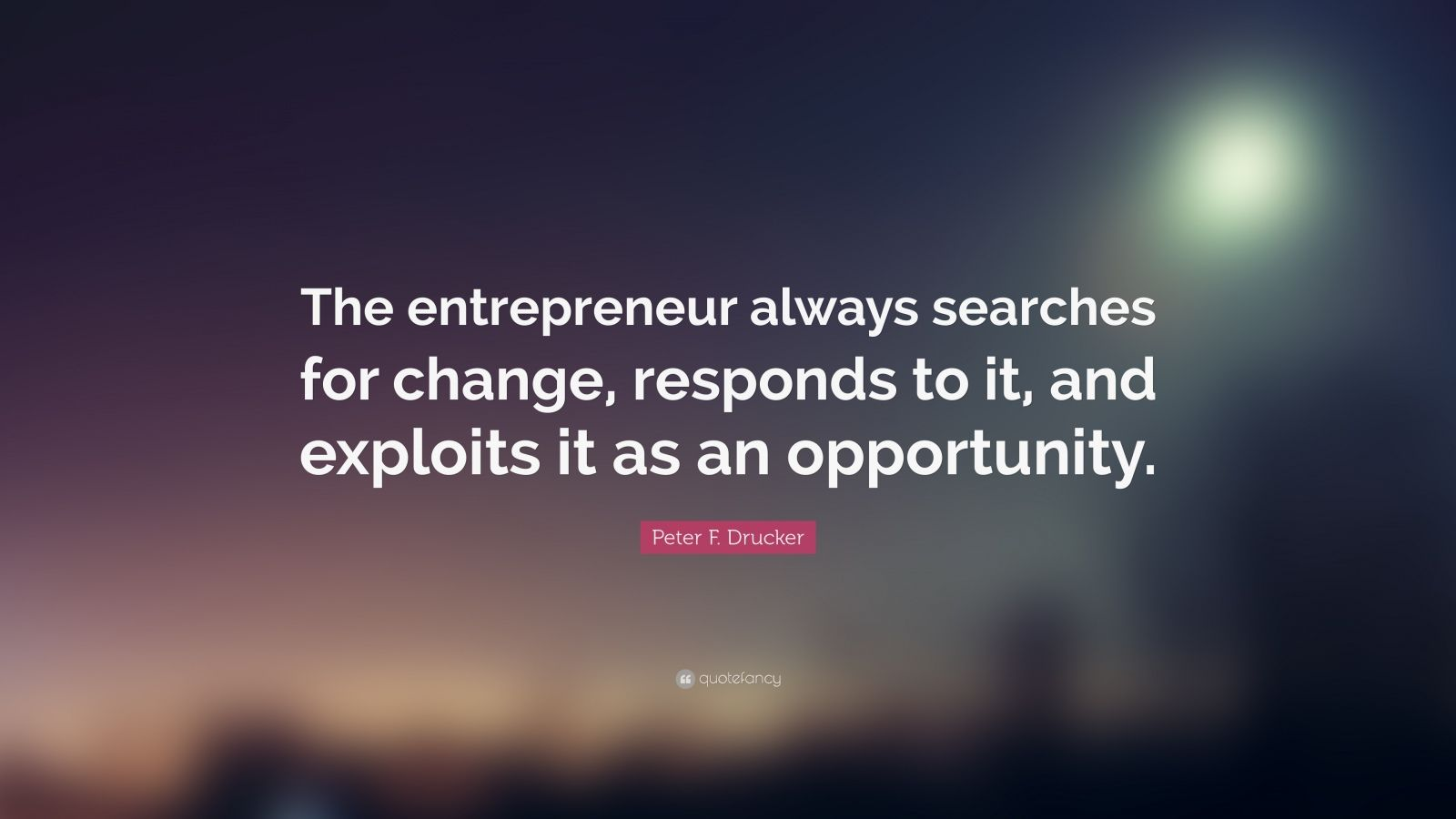 "Peter F. Drucker Quote: ""The entrepreneur always searches for change, responds to it, and exploits it as an opportunity."""