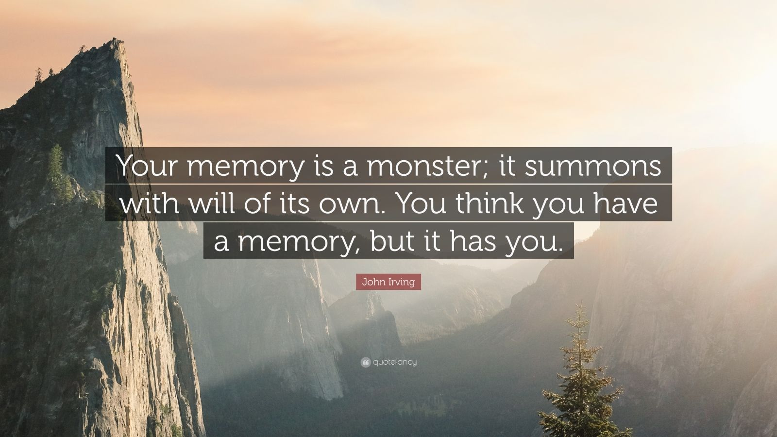 "John Irving Quote: ""Your memory is a monster; it summons with will of its own. You think you have a memory, but it has you."""