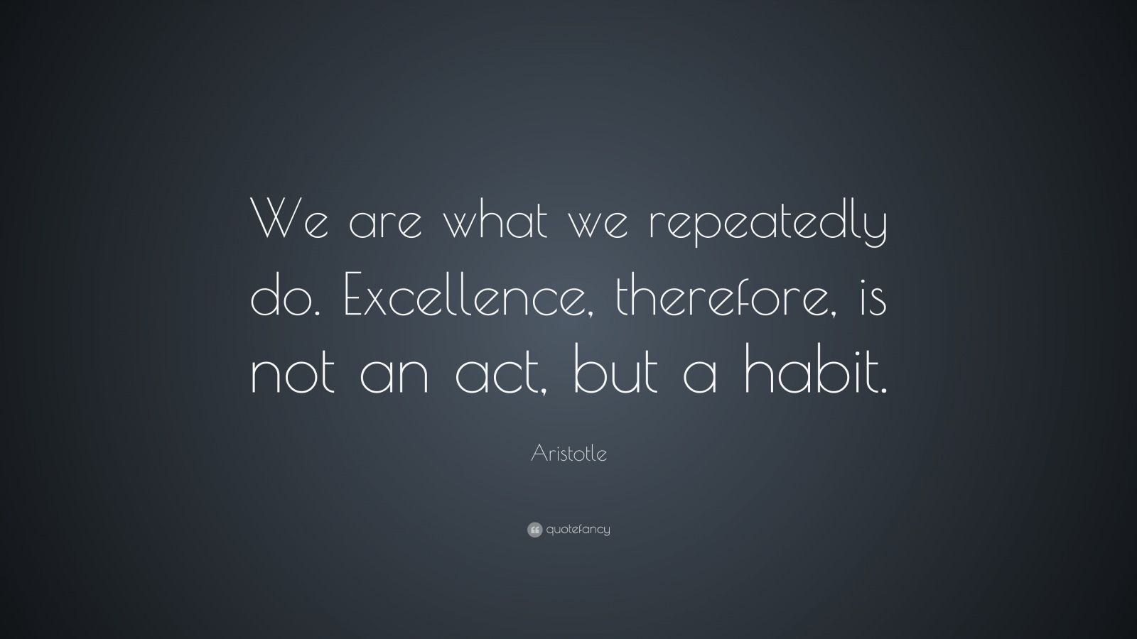 "Aristotle Quote: ""We are what we repeatedly do. Excellence, therefore, is not an act, but a habit."""