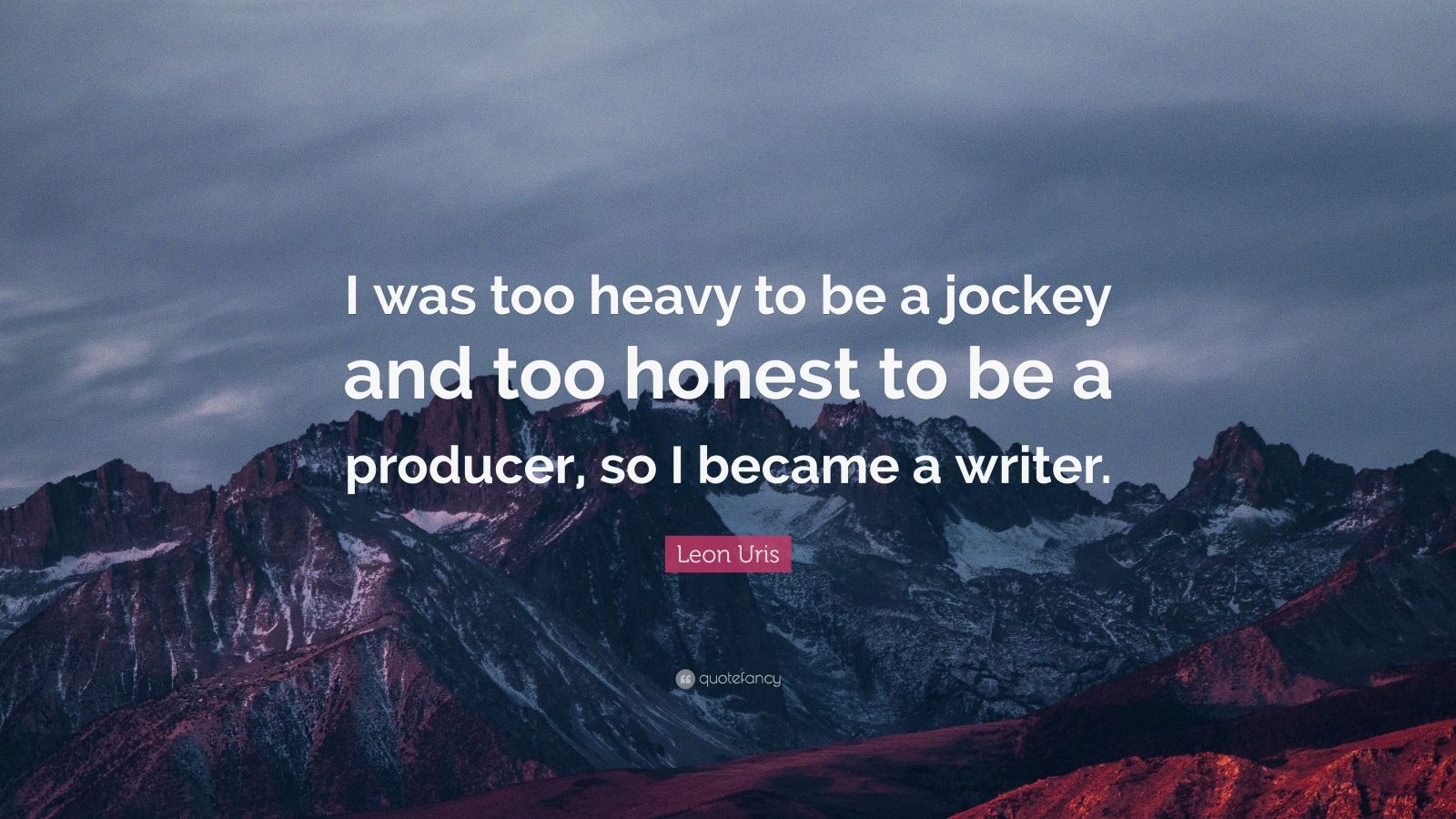 "Leon Uris Quote: ""I was too heavy to be a jockey and too honest to be a producer, so I became a writer."""