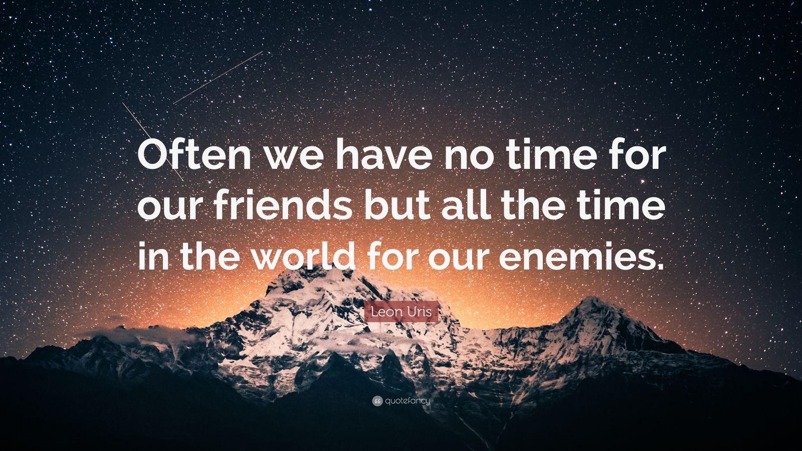 """Leon Uris Quote: """"Often we have no time for our friends but all the time in the world for our enemies."""""""
