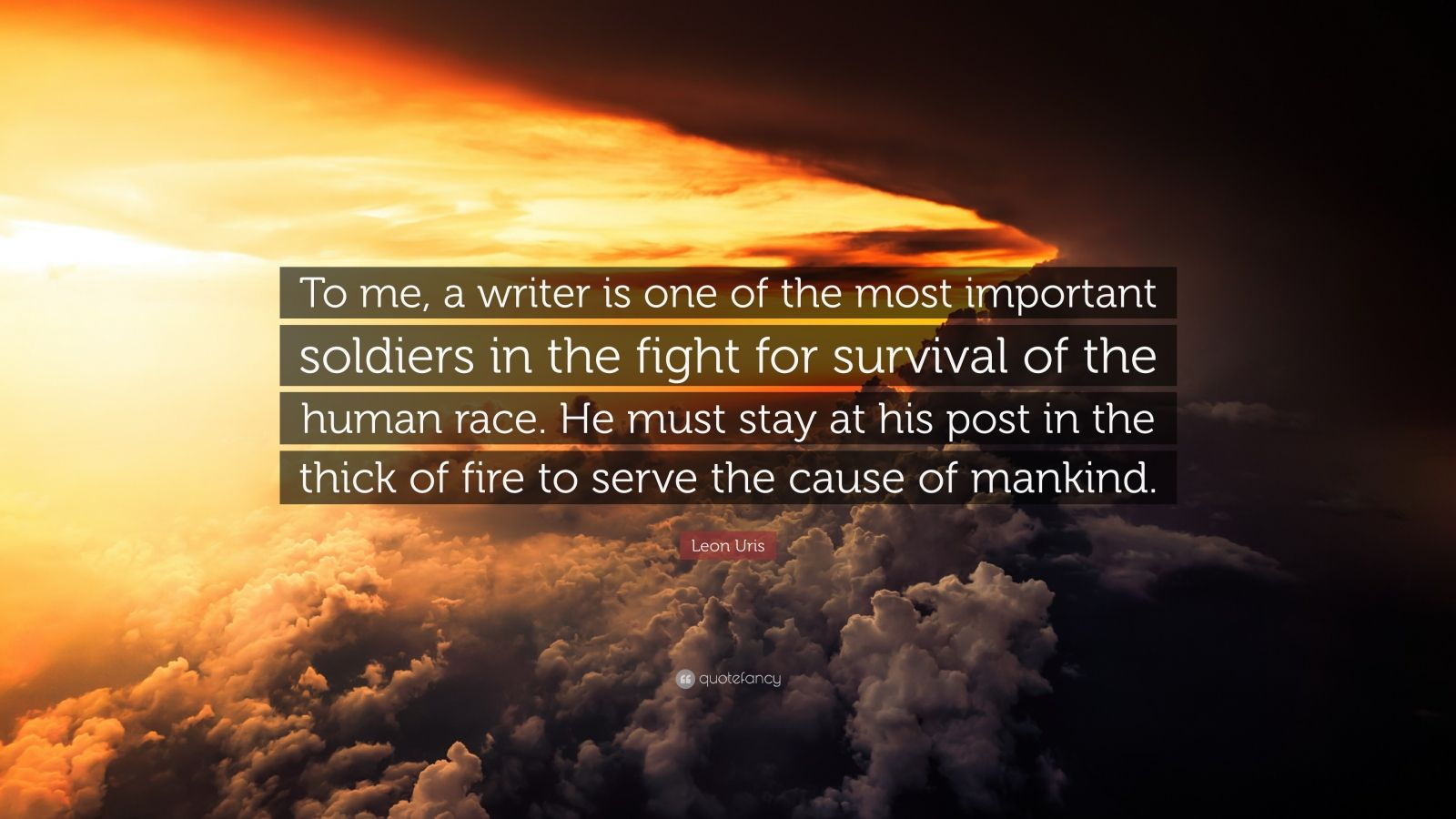"Leon Uris Quote: ""To me, a writer is one of the most important soldiers in the fight for survival of the human race. He must stay at his post in the thick of fire to serve the cause of mankind."""