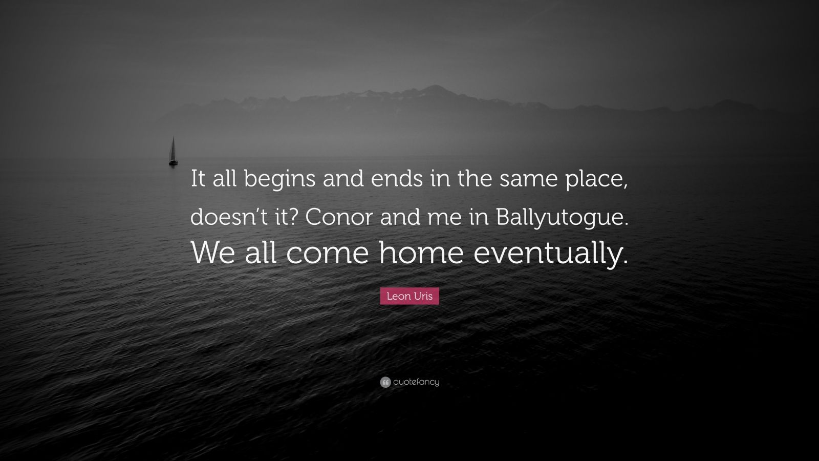"Leon Uris Quote: ""It all begins and ends in the same place, doesn't it? Conor and me in Ballyutogue. We all come home eventually."""