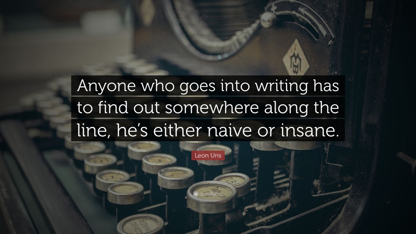 """Leon Uris Quote: """"Anyone who goes into writing has to find out somewhere along the line, he's either naive or insane."""""""