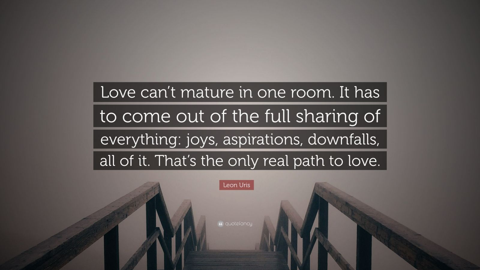 """Leon Uris Quote: """"Love can't mature in one room. It has to come out of the full sharing of everything: joys, aspirations, downfalls, all of it. That's the only real path to love."""""""