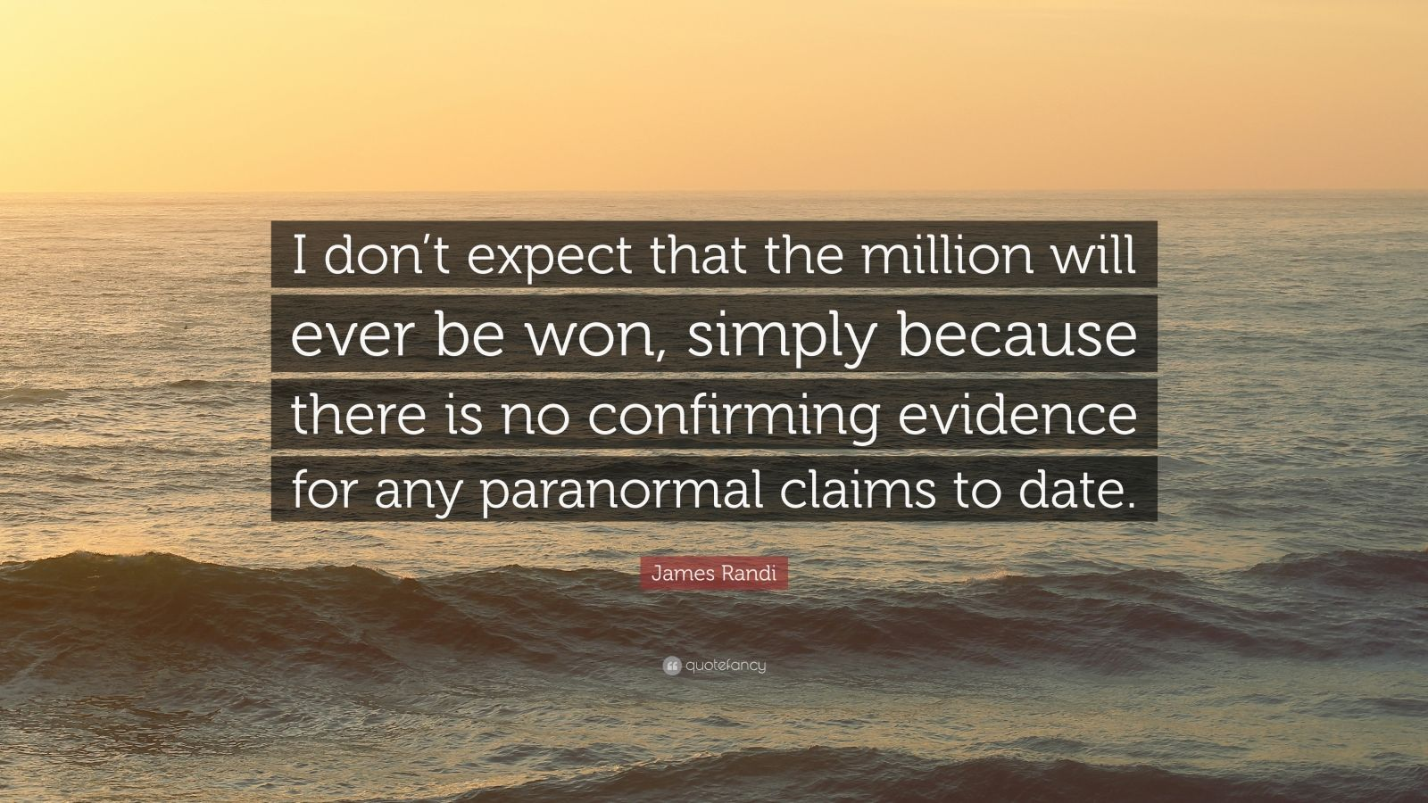 """James Randi Quote: """"I don't expect that the million will ever be won, simply because there is no confirming evidence for any paranormal claims to date."""""""
