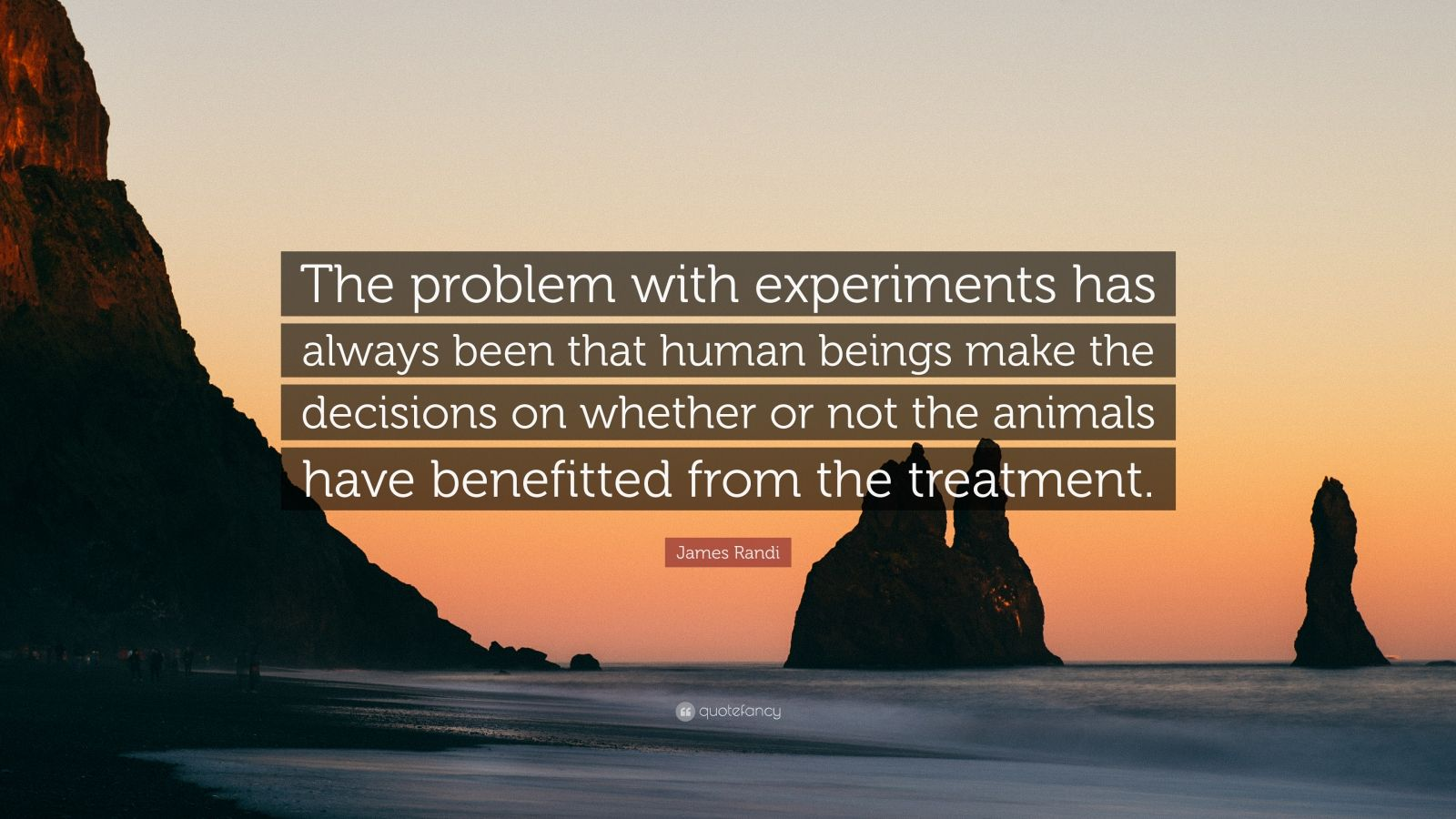 """James Randi Quote: """"The problem with experiments has always been that human beings make the decisions on whether or not the animals have benefitted from the treatment."""""""
