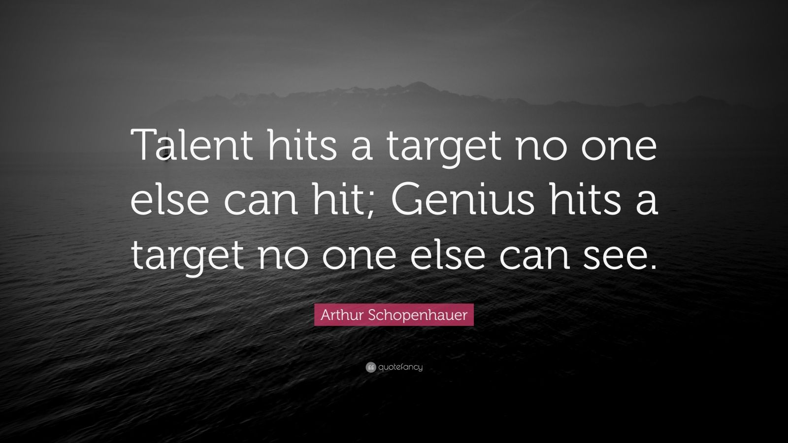 "Arthur Schopenhauer Quote: ""Talent hits a target no one else can hit; Genius hits a target no one else can see."""