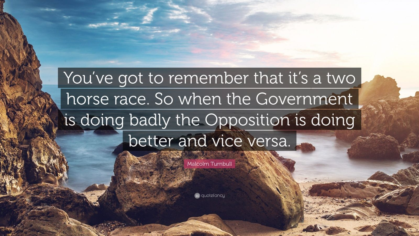 """Malcolm Turnbull Quote: """"You've got to remember that it's a two horse race. So when the Government is doing badly the Opposition is doing better and vice versa."""""""