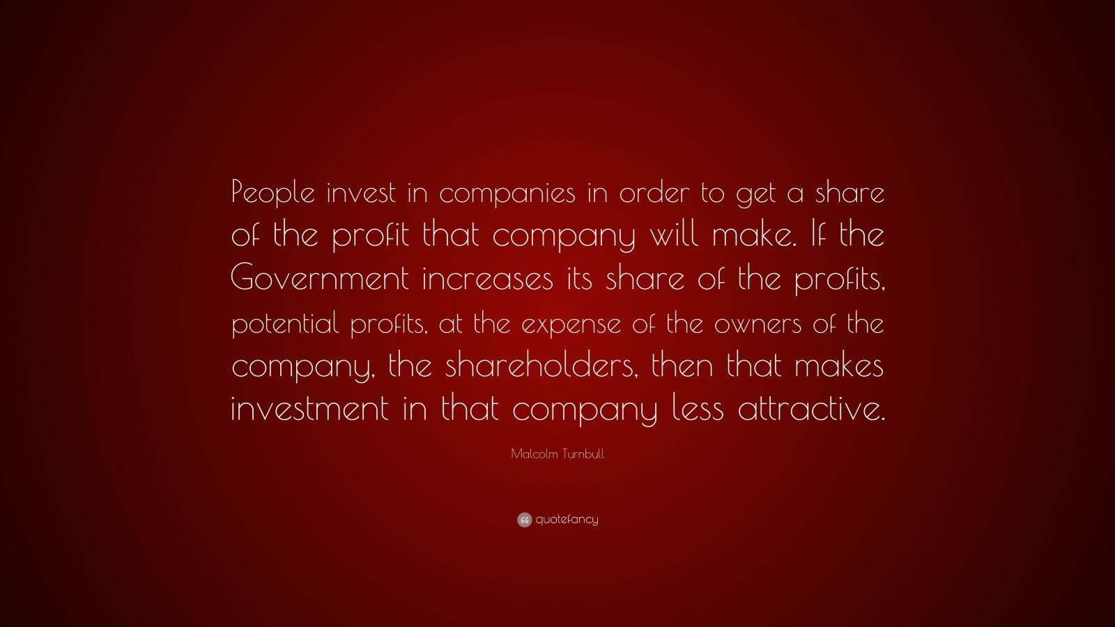 """Malcolm Turnbull Quote: """"People invest in companies in order to get a share of the profit that company will make. If the Government increases its share of the profits, potential profits, at the expense of the owners of the company, the shareholders, then that makes investment in that company less attractive."""""""