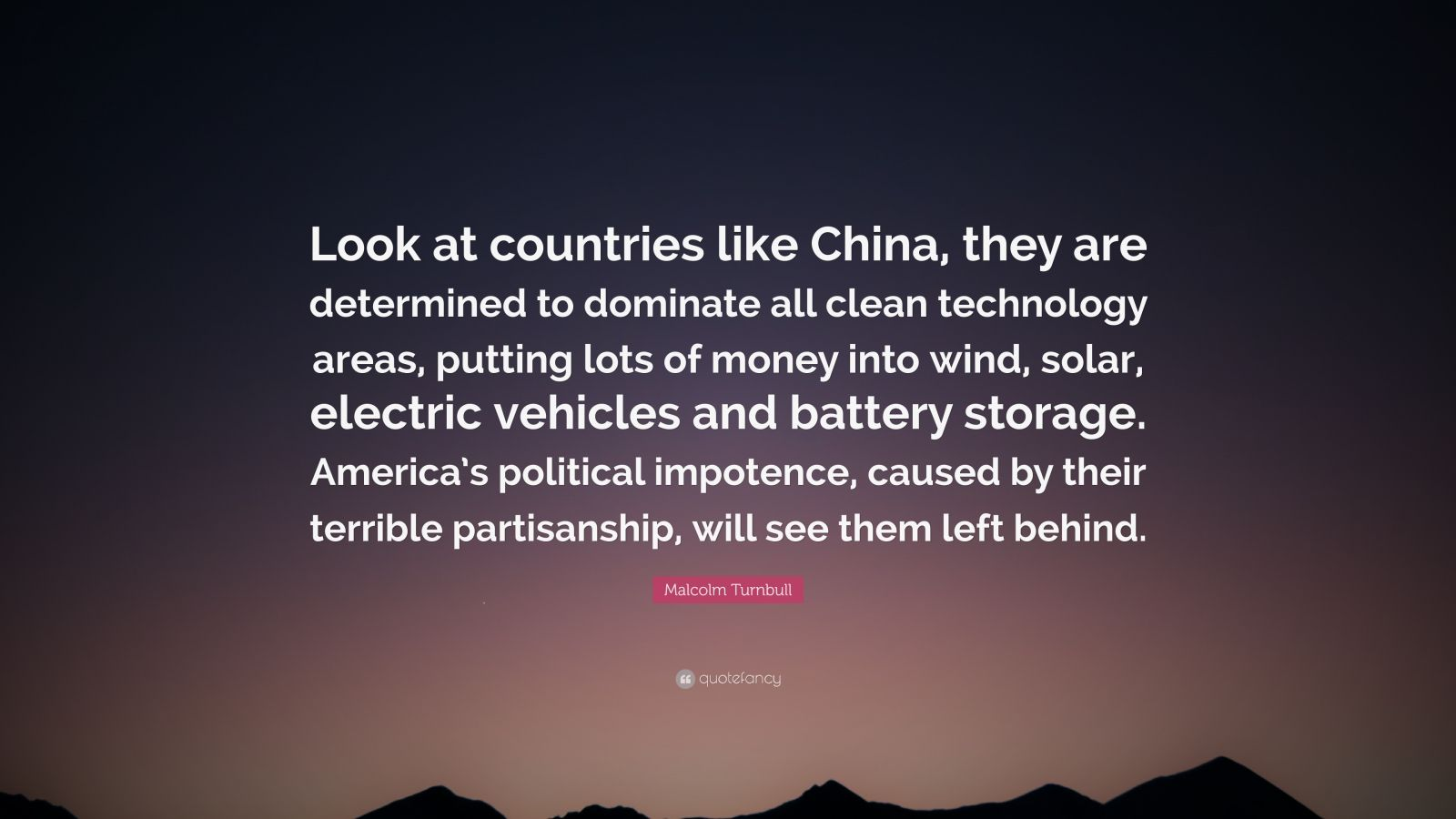 """Malcolm Turnbull Quote: """"Look at countries like China, they are determined to dominate all clean technology areas, putting lots of money into wind, solar, electric vehicles and battery storage. America's political impotence, caused by their terrible partisanship, will see them left behind."""""""