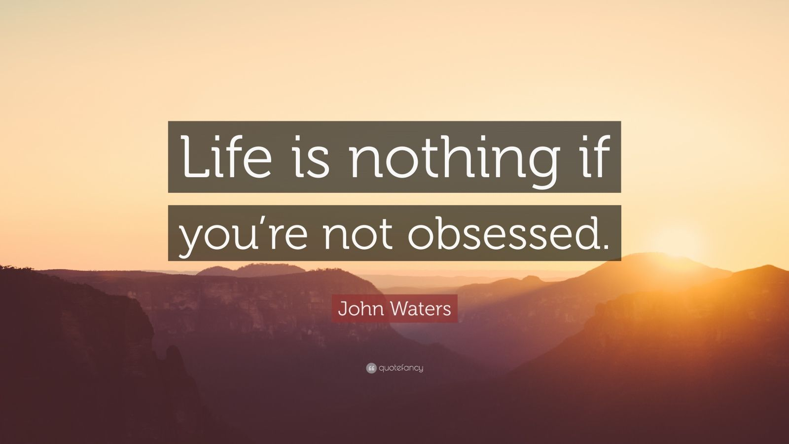 """John Waters Quote: """"Life is nothing if you're not obsessed."""""""
