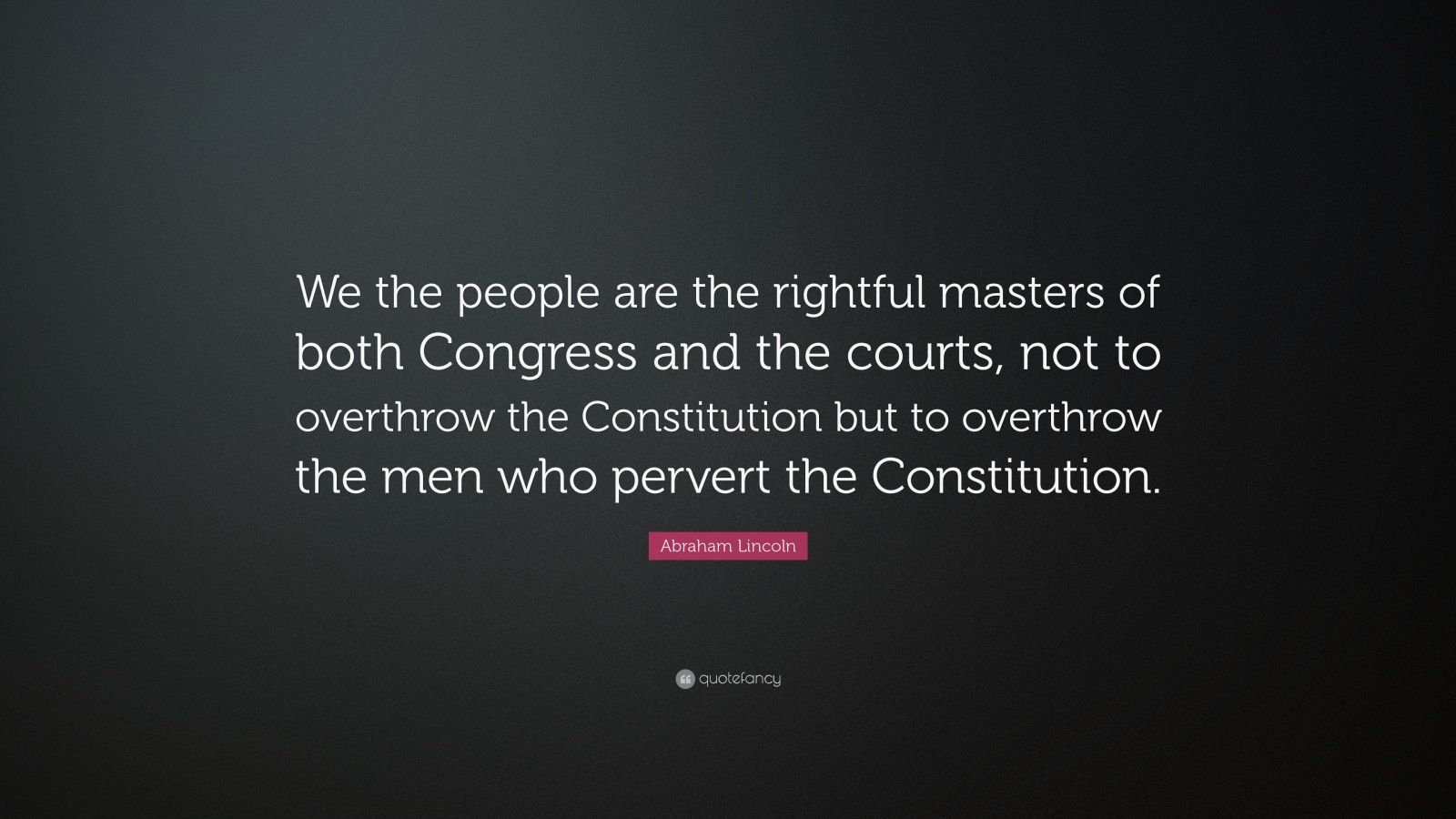 "Abraham Lincoln Quote: ""We the people are the rightful masters of both Congress and the courts, not to overthrow the Constitution but to overthrow the men who pervert the Constitution."""