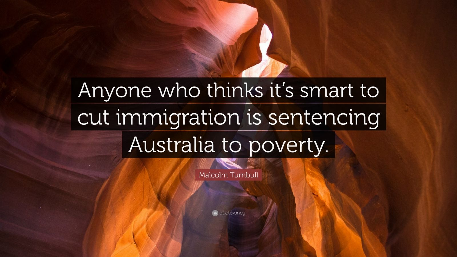 "Malcolm Turnbull Quote: ""Anyone who thinks it's smart to cut immigration is sentencing Australia to poverty."""