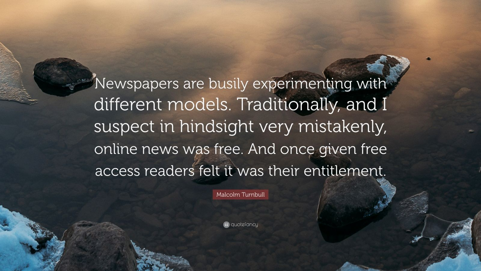 """Malcolm Turnbull Quote: """"Newspapers are busily experimenting with different models. Traditionally, and I suspect in hindsight very mistakenly, online news was free. And once given free access readers felt it was their entitlement."""""""