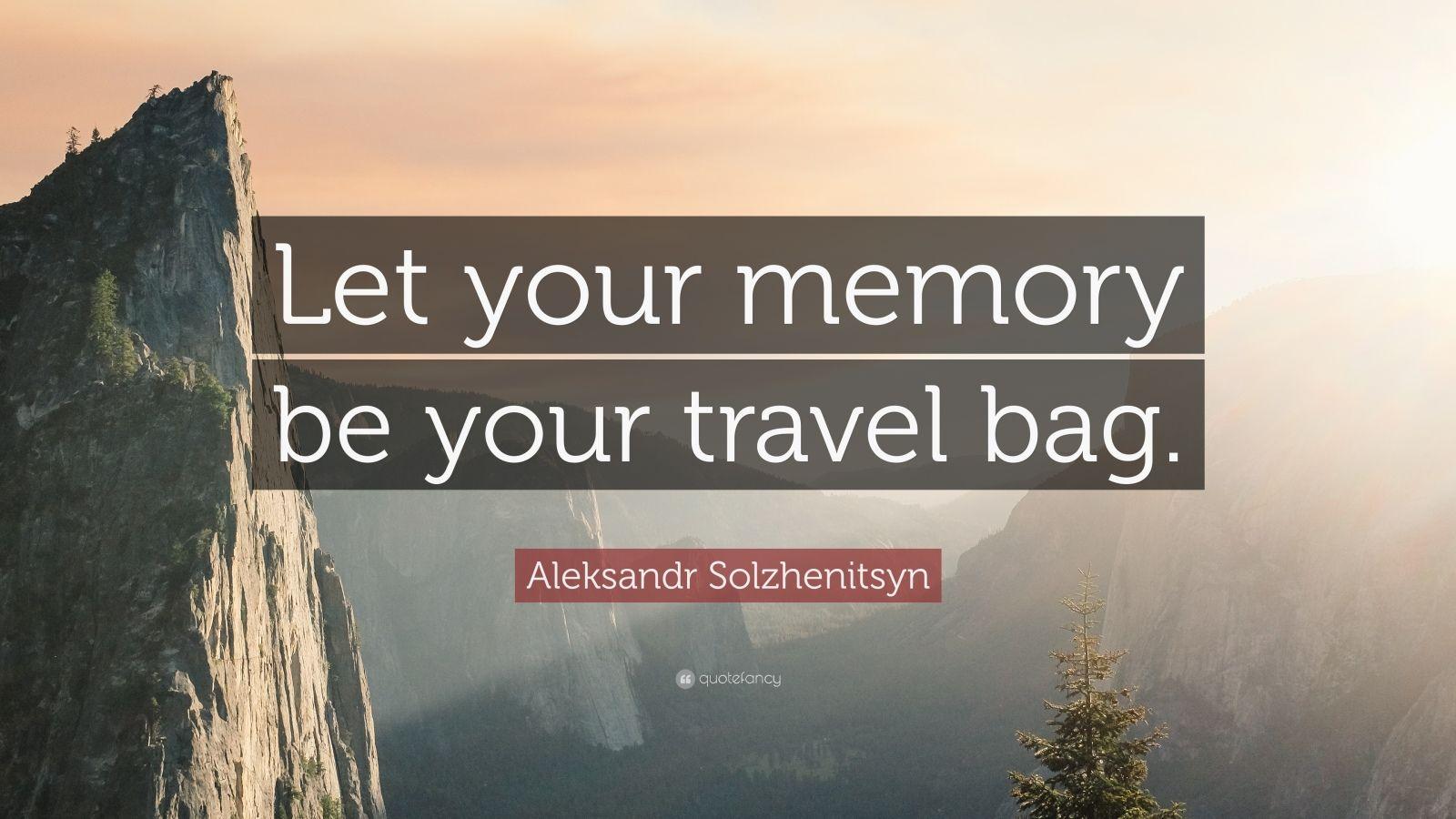 "Aleksandr Solzhenitsyn Quote: ""Let your memory be your travel bag."""