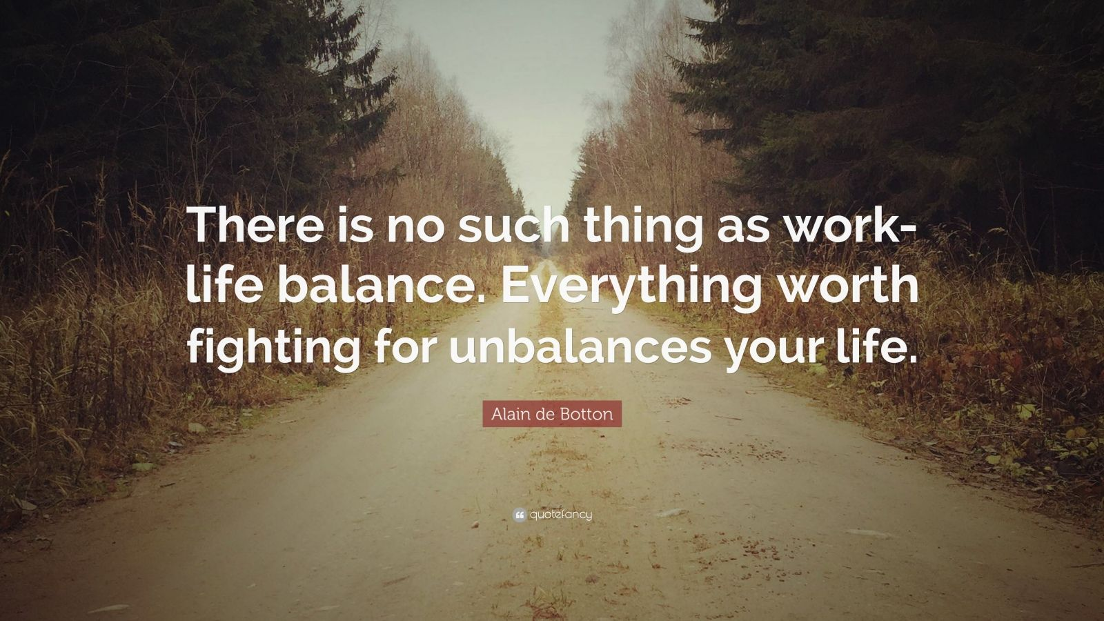 """Alain de Botton Quote: """"There is no such thing as work-life balance. Everything worth fighting for unbalances your life."""""""