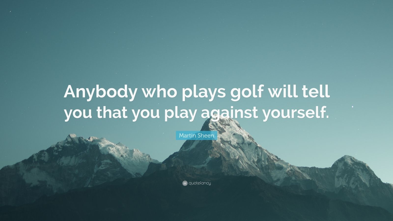 """Martin Sheen Quote: """"Anybody who plays golf will tell you that you play against yourself."""""""