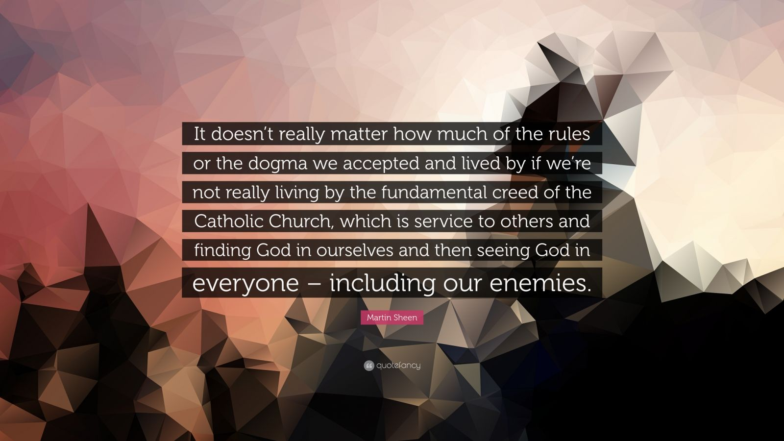 """Martin Sheen Quote: """"It doesn't really matter how much of the rules or the dogma we accepted and lived by if we're not really living by the fundamental creed of the Catholic Church, which is service to others and finding God in ourselves and then seeing God in everyone – including our enemies."""""""