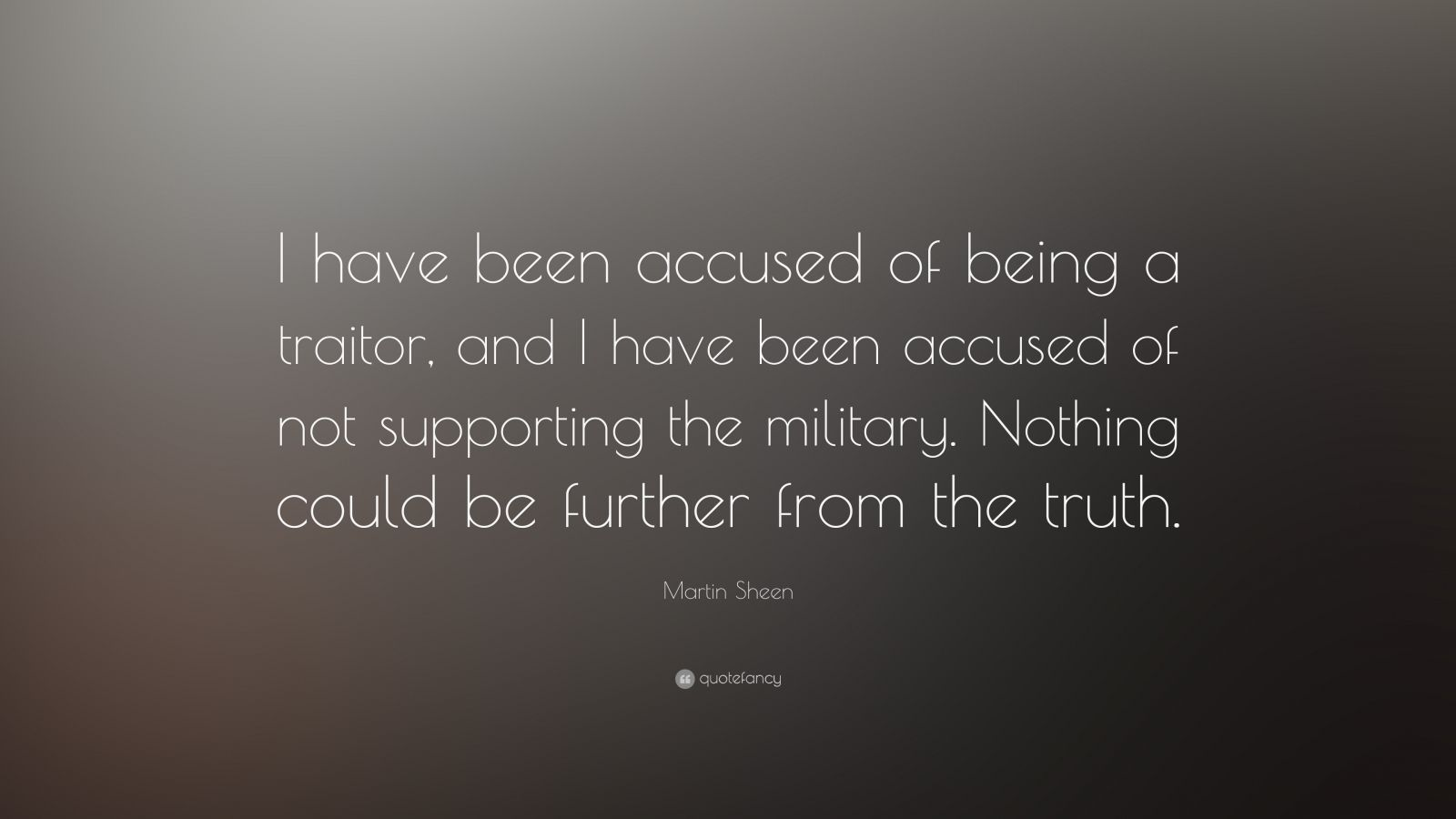 "Martin Sheen Quote: ""I have been accused of being a traitor, and I have been accused of not supporting the military. Nothing could be further from the truth."""