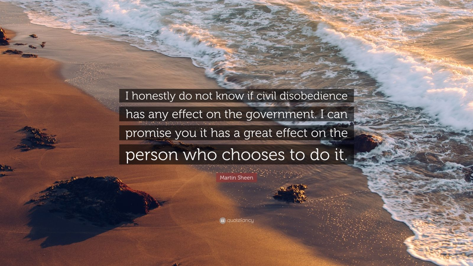 """Martin Sheen Quote: """"I honestly do not know if civil disobedience has any effect on the government. I can promise you it has a great effect on the person who chooses to do it."""""""