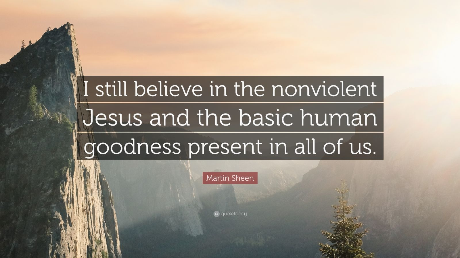 """Martin Sheen Quote: """"I still believe in the nonviolent Jesus and the basic human goodness present in all of us."""""""