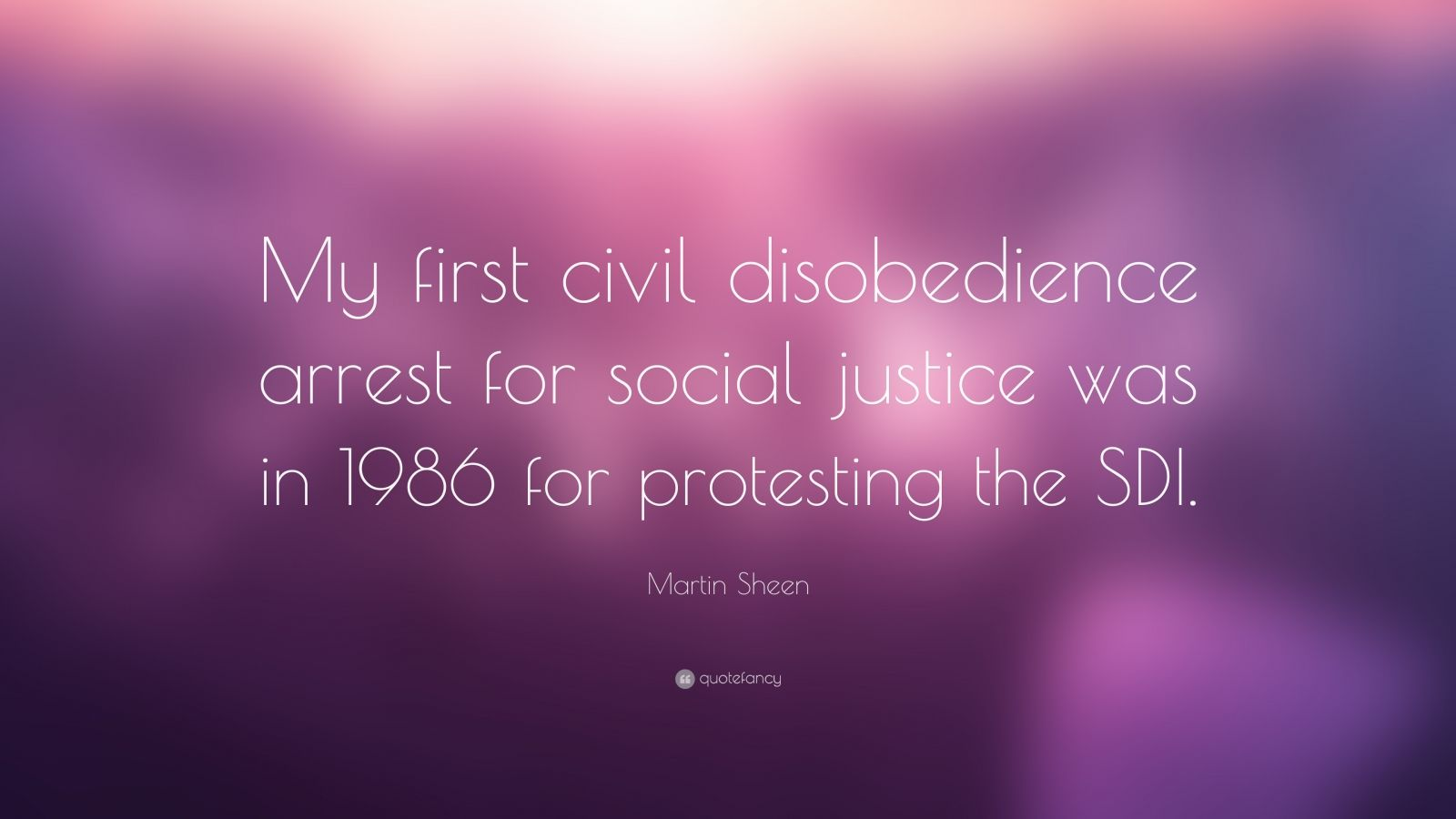 """Martin Sheen Quote: """"My first civil disobedience arrest for social justice was in 1986 for protesting the SDI."""""""