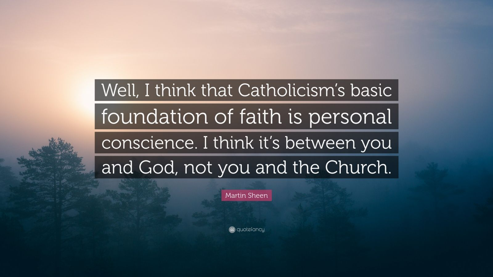 """Martin Sheen Quote: """"Well, I think that Catholicism's basic foundation of faith is personal conscience. I think it's between you and God, not you and the Church."""""""